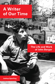 A Writer of Our Time (The Life and Work of John Berger) - 9781786637437 by Joshua Sperling, 9781786637437