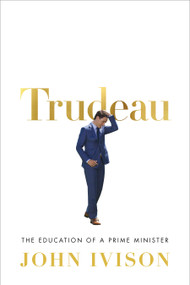 Trudeau (The Education of a Prime Minister) by John Ivison, 9780771048951