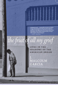 The Fruit of All My Grief (Lives in the Shadows of the American Dream) by J. Malcolm Garcia, 9781609809539
