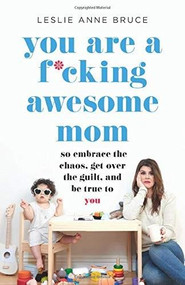 You Are a F*cking Awesome Mom (So Embrace the Chaos, Get Over the Guilt, and Be True to You) by Leslie Anne Bruce, 9781580058902