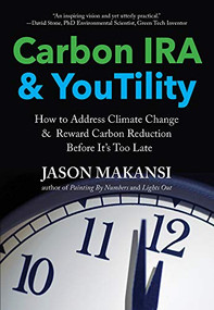 Carbon IRA & YouTility (How to Address Climate Change & Reward Carbon Reduction Before It's Too Late) by Jason Makansi, 9780998425924