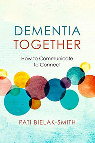 Dementia Together (How to Communicate to Connect) by Pati Bielak-Smith, 9781934336182