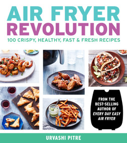 Air Fryer Revolution (100 Crispy, Healthy, Fast & Fresh Recipes) by Urvashi Pitre, 9780358120872