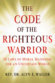 The Code of the Righteous Warrior (10 Laws of Moral Manhood for an Uncertain World) by Alyn E. Waller, 9781501177187