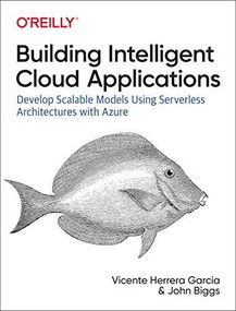 Building Intelligent Cloud Applications (Develop Scalable Models Using Serverless Architectures with Azure) by Vicente Herrera García, John Biggs, 9781492052326