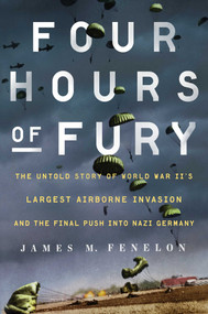Four Hours of Fury (The Untold Story of World War II's Largest Airborne Invasion and the Final Push into Nazi Germany) by James M. Fenelon, 9781501179372