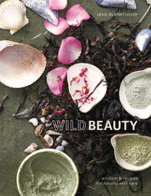 Wild Beauty (Wisdom & Recipes for Natural Self-Care [An Essential Oils Book]) by Jana Blankenship, 9780399582813