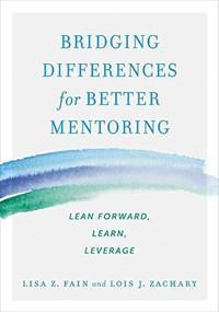 Bridging Differences for Better Mentoring (Lean Forward, Learn, Leverage) by Lisa Z. Fain, Lois J. Zachary, 9781523085897