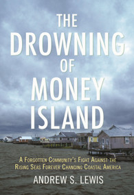 The Drowning of Money Island (A Forgotten Community's Fight Against the Rising Seas Forever Changing Coastal America) by Andrew S. Lewis, 9780807083581