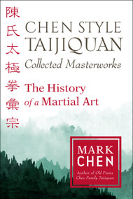 Chen Style Taijiquan Collected Masterworks (The History of a Martial Art) by Mark Chen, 9781623173937
