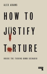 How to Justify Torture (Inside the Ticking Bomb Scenario) by Alex Adams, 9781912248582