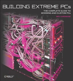 Building Extreme PCs (The Complete Guide to Modding and Custom PCs) by Ben Hardwidge, 9780596101367