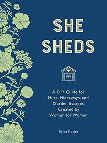 She Sheds (mini edition) (A DIY Guide for Huts, Hideaways, and Garden Escapes Created by Women for Women) by Erika Kotite, 9780760365823