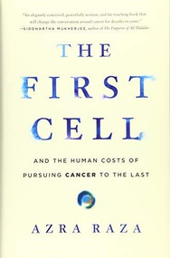 The First Cell (And the Human Costs of Pursuing Cancer to the Last) by Azra Raza, 9781541699526
