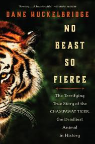 No Beast So Fierce (The Terrifying True Story of the Champawat Tiger, the Deadliest Animal in History) - 9780062678867 by Dane Huckelbridge, 9780062678867