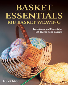 Basket Essentials: Rib Basket Weaving (Techniques and Projects for DIY Woven Reed Baskets) by Lora S. Irish, 9781497100145