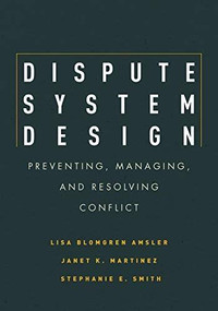 Dispute System Design (Preventing, Managing, and Resolving Conflict) by Lisa Blomgren Amsler, Janet Martinez, Stephanie E. Smith, 9780804771764