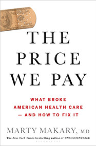 The Price We Pay (What Broke American Health Care--and How to Fix It) by Marty Makary, MD, 9781635574111