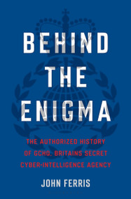 Behind the Enigma (The Authorized History of GCHQ, Britain's Secret Cyber-Intelligence Agency) by John Ferris, 9781635574654