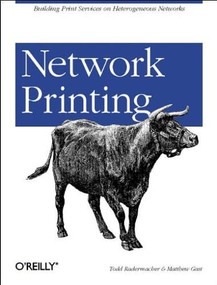 Network Printing (Building Print Services on Heterogeneous Networks) by Matthew Gast, Todd Radermacher, 9780596000387