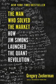 The Man Who Solved the Market (How Jim  Simons Launched the Quant Revolution) by Gregory Zuckerman, 9780735217980