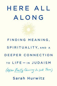 Here All Along (Finding Meaning, Spirituality, and a Deeper Connection to Life--in Judaism (After Finally Choosing to Look There)) by Sarah Hurwitz, 9780525510710