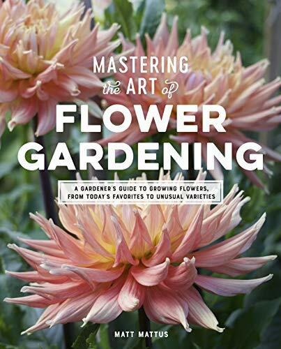 Mastering the Art of Flower Gardening (A Gardener's Guide to Growing Flowers, from Today's Favorites to Unusual Varieties) by Matt Mattus, 9780760366271