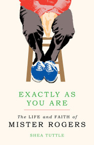 Exactly as You Are (The Life and Faith of Mister Rogers) by Shea Tuttle, 9780802876553