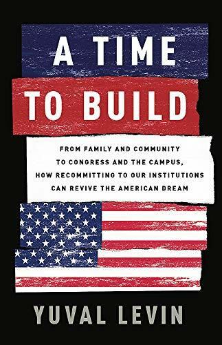 A Time to Build (From Family and Community to Congress and the Campus, How Recommitting to Our Institutions Can Revive the American Dream) by Yuval Levin, 9781541699274