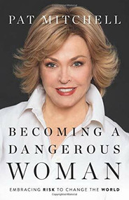 Becoming a Dangerous Woman (Embracing Risk to Change the World) by Pat Mitchell, 9781580059299