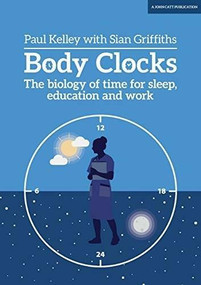 Body Clocks (The biology of time for sleep, education and work) by Paul Kelley, Sian Griffiths, 9781911382997