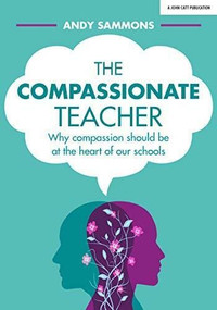 The Compassionate Teacher (Why compassion should be at the heart of our schools) by Andy Sammons, 9781912906031