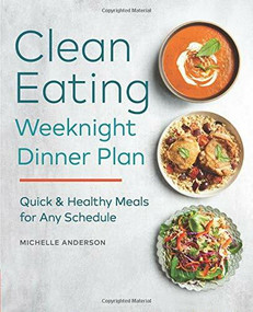 The Clean Eating Weeknight Dinner Plan (Quick & Healthy Meals for Any Schedule) by Michelle Anderson, 9781623159931