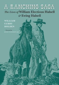 A Ranching Saga (The Lives of William Electious Halsell and Ewing Halsell) by William Curry Holden, José Cisneros, Steve C. Curry, 9781595348258