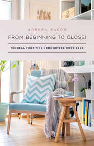 From Beginning to Close! (The Real First Time Home Buyers Work Book) by Adrena Bacon, 9781543964011