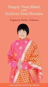 Empty Your Mind and Achieve Your Dreams by Keiko Aikawa Yogmata, 9781581771831