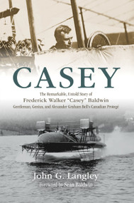 "Casey (The Remarkable, Untold Story of Frederick Walker ""Casey"" Baldwin: Gentleman, Genius, and Alexander Graham Bell's Protégé) by John Langley, Sean Baldwin, 9781771088039"