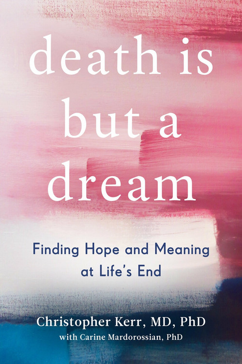 Death Is But a Dream (Finding Hope and Meaning at Life's End) by Christopher Kerr, Carine Mardorossian, 9780525542841
