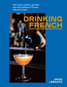 Drinking French (The Iconic Cocktails, Apéritifs, and Café Traditions of France, with 160 Recipes) by David Lebovitz, 9781607749295