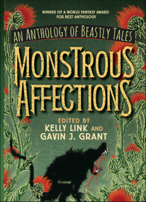 Monstrous Affections (An Anthology of Beastly Tales) by Kelly Link, Gavin J. Grant, 9781536206418