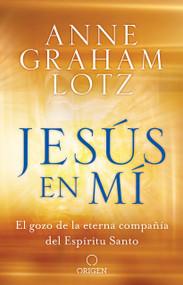 Jesús en mí: El gozo de la eterna compañía del Espíritu Santo / Jesus in Me by Anne Graham Lotz, 9781644730416