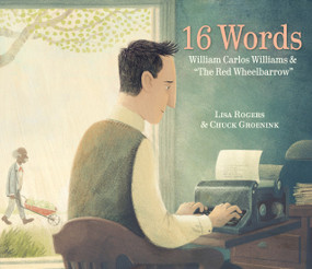 "16 Words (William Carlos Williams and ""The Red Wheelbarrow"") by Lisa Rogers, Chuck Groenink, 9781524720162"