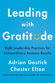 Leading with Gratitude (Eight Leadership Practices for Extraordinary Business Results) by Adrian Gostick, Chester Elton, 9780062965783