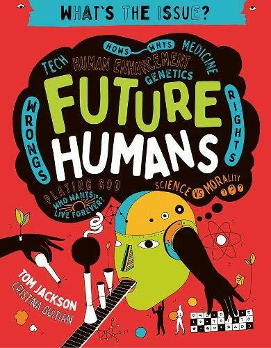 Future Humans (Hows-Whys - Tech - Medicine - Human Enhancement - Genetics - Wrongs - Rights - Playing God-Who Wants to Live Forever? - Science vs Morality) by Tom Jackson, 9780711244559