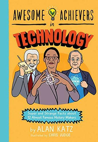 Awesome Achievers in Technology (Super and Strange Facts about 12 Almost Famous History Makers) by Alan Katz, Chris Judge, 9780762463367