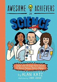 Awesome Achievers in Science (Super and Strange Facts about 12 Almost Famous History Makers) by Alan Katz, Chris Judge, 9780762463381
