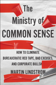 The Ministry of Common Sense (How to Eliminate Bureaucratic Red Tape, Bad Excuses, and Corporate BS) by Martin Lindstrom, Marshall Goldsmith, 9780358272564