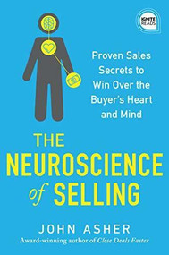 The Neuroscience of Selling (Proven Sales Secrets to Win Over the Buyer's Heart and Mind) by John Asher, 9781492689485