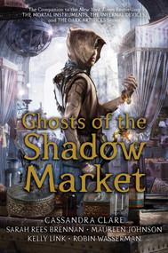 Ghosts of the Shadow Market by Cassandra Clare, Sarah Rees Brennan, Maureen Johnson, Kelly Link, Robin Wasserman, 9781534433625