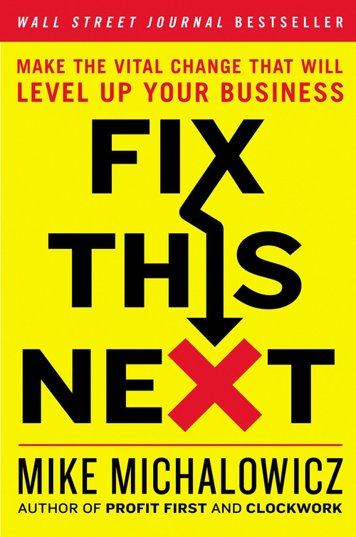 Fix This Next (Make the Vital Change That Will Level Up Your Business) by Mike Michalowicz, 9780593084410